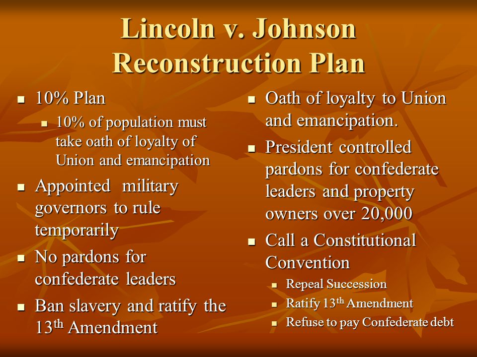 Lincoln v. Johnson Reconstruction Plan 10% Plan 10% Plan 10% of population must take oath of loyalty of Union and emancipation 10% of population must