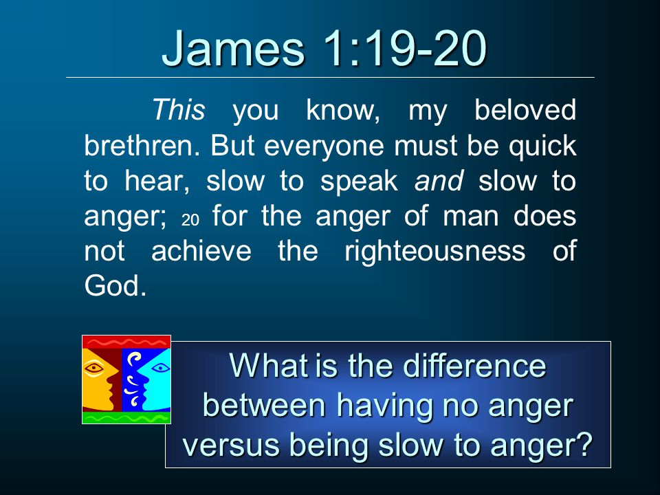 James 1:19-20 This you know, my beloved brethren. But everyone must be quick to hear, slow to speak and slow to anger; 20 for the anger of man does no
