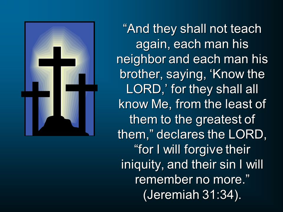 """""""And they shall not teach again, each man his neighbor and each man his brother, saying, 'Know the LORD,' for they shall all know Me, from the least o"""