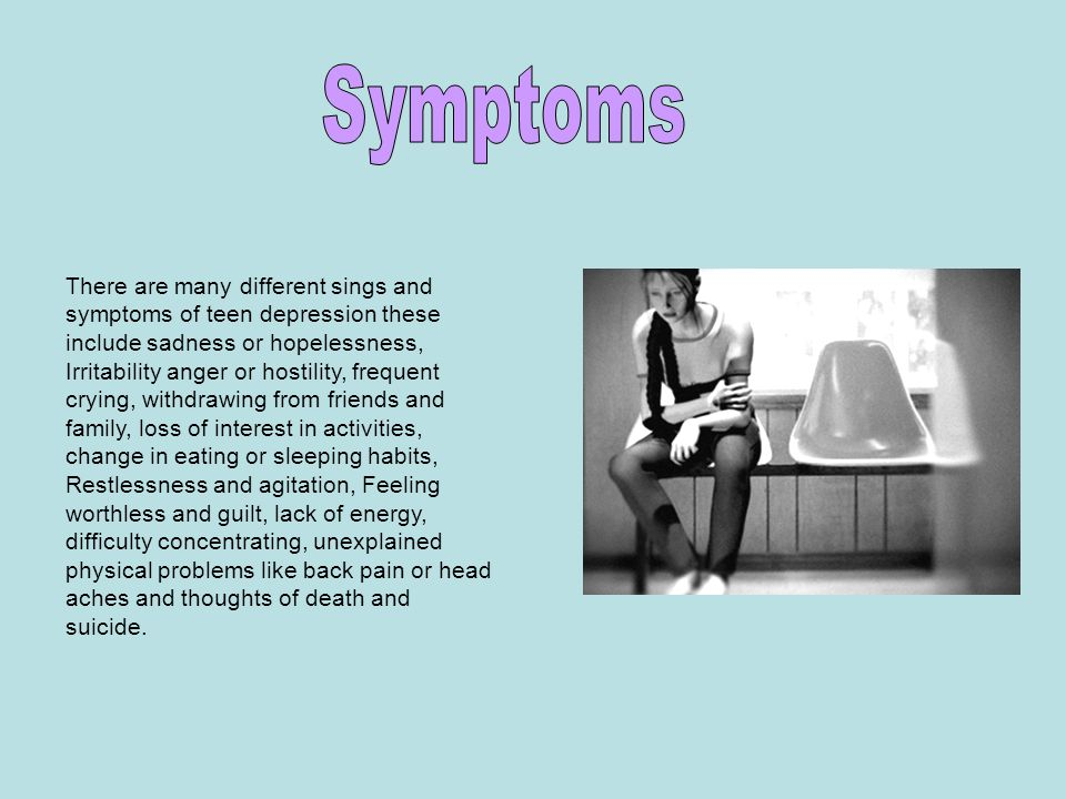There are many different sings and symptoms of teen depression these include sadness or hopelessness, Irritability anger or hostility, frequent crying, withdrawing from friends and family, loss of interest in activities, change in eating or sleeping habits, Restlessness and agitation, Feeling worthless and guilt, lack of energy, difficulty concentrating, unexplained physical problems like back pain or head aches and thoughts of death and suicide.