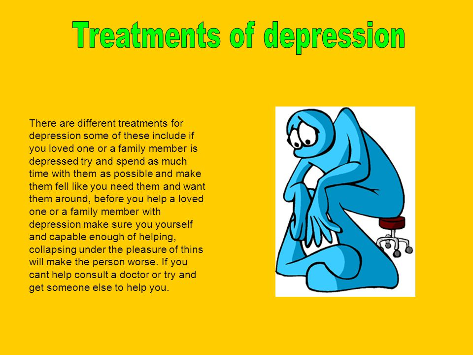 There are different treatments for depression some of these include if you loved one or a family member is depressed try and spend as much time with them as possible and make them fell like you need them and want them around, before you help a loved one or a family member with depression make sure you yourself and capable enough of helping, collapsing under the pleasure of thins will make the person worse.