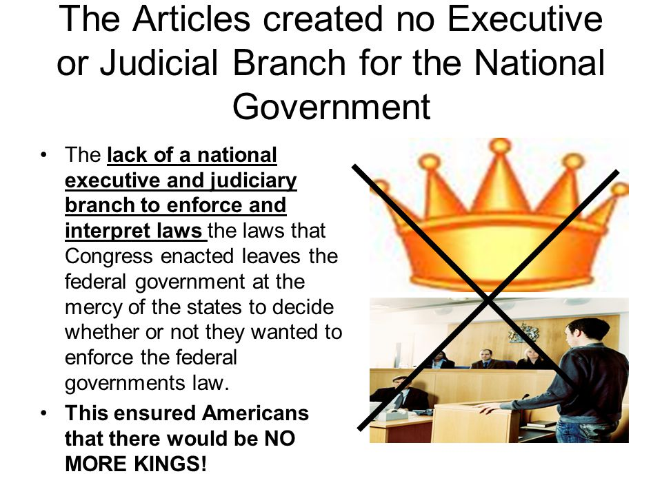 The Articles created no Executive or Judicial Branch for the National Government The lack of a national executive and judiciary branch to enforce and interpret laws the laws that Congress enacted leaves the federal government at the mercy of the states to decide whether or not they wanted to enforce the federal governments law.