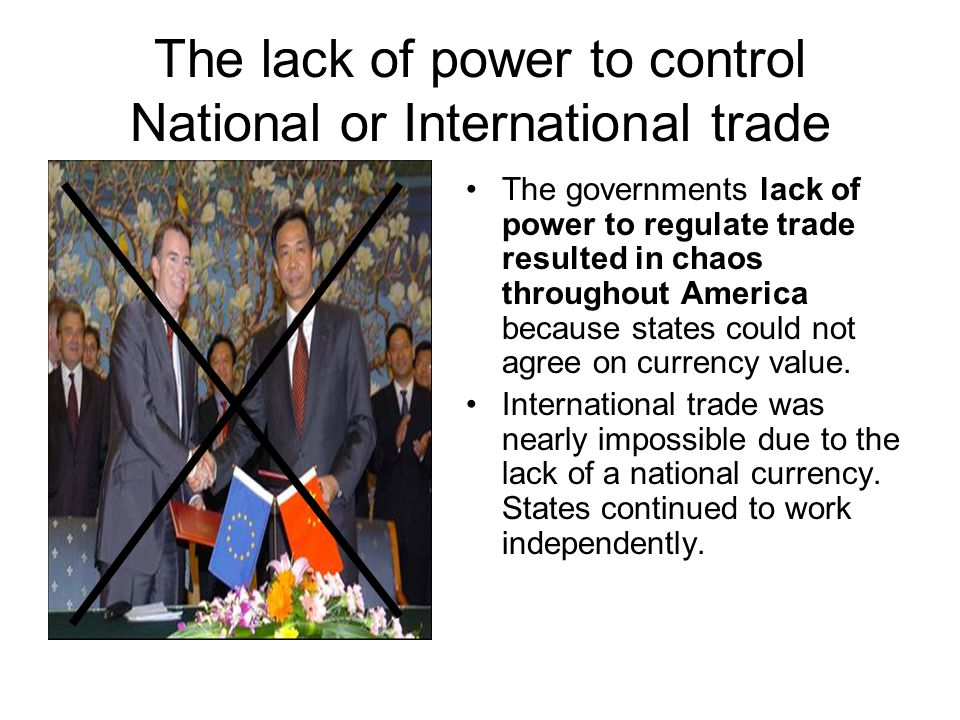 The lack of power to control National or International trade The governments lack of power to regulate trade resulted in chaos throughout America because states could not agree on currency value.