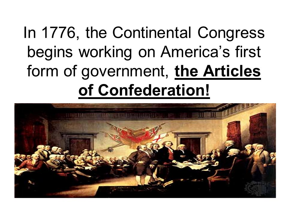 In 1776, the Continental Congress begins working on America's first form of government, the Articles of Confederation!