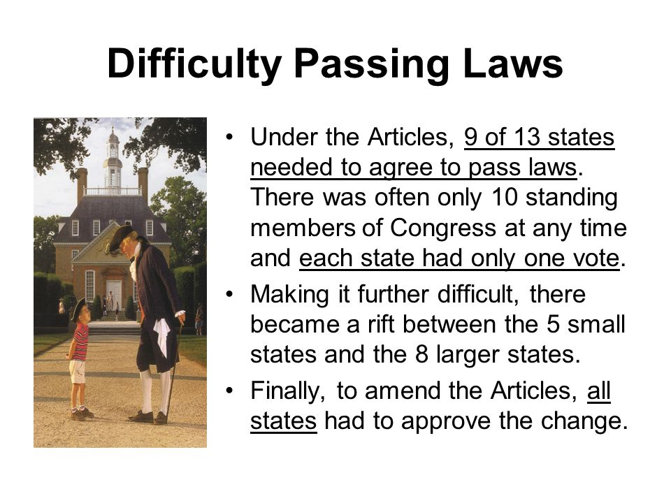 Difficulty Passing Laws Under the Articles, 9 of 13 states needed to agree to pass laws.