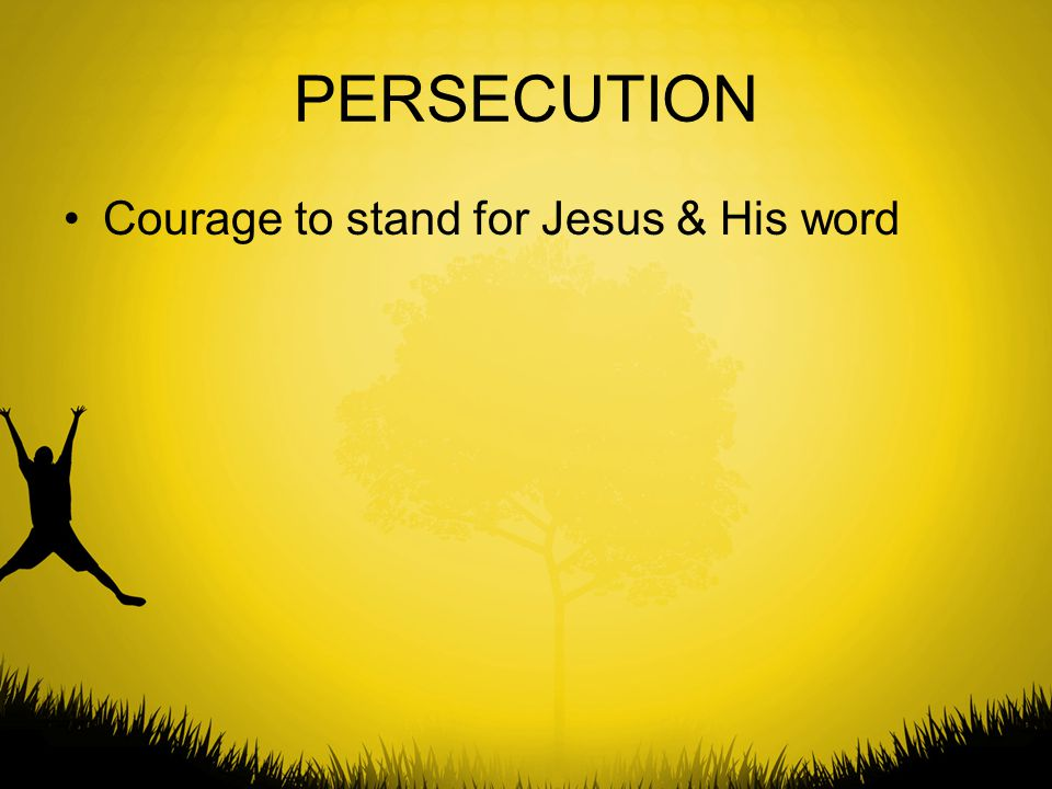 PERSECUTION Courage to stand for Jesus & His word