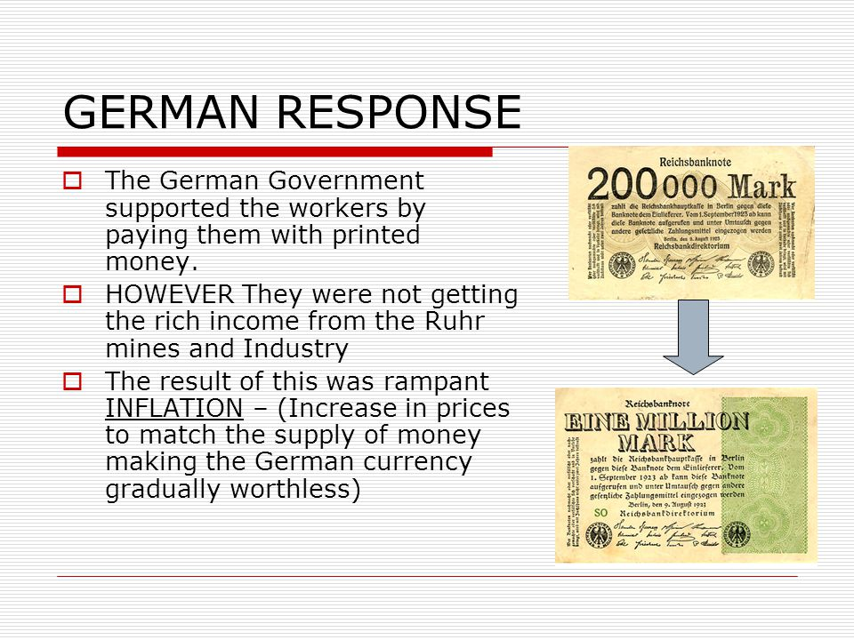 GERMAN RESPONSE  The German Government supported the workers by paying them with printed money.  HOWEVER They were not getting the rich income from