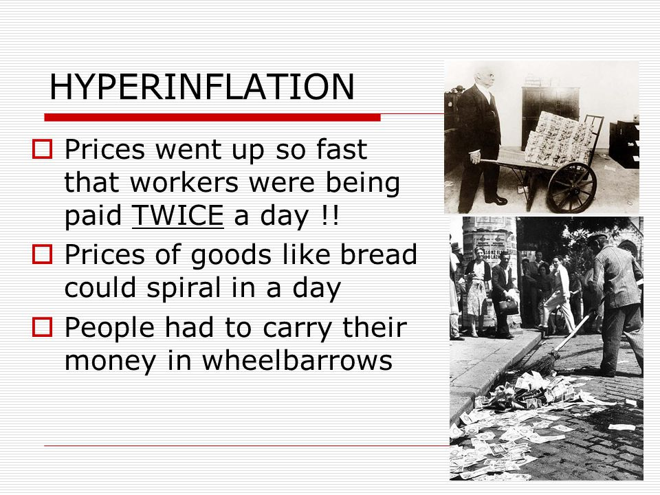 HYPERINFLATION  Prices went up so fast that workers were being paid TWICE a day !!  Prices of goods like bread could spiral in a day  People had to