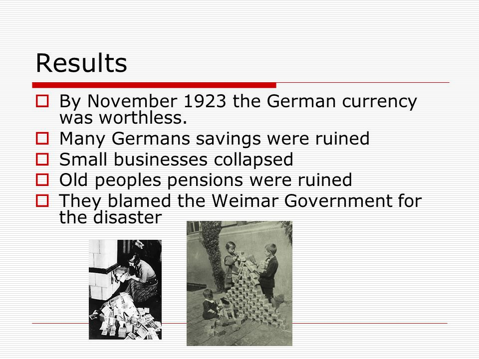 Results  By November 1923 the German currency was worthless.  Many Germans savings were ruined  Small businesses collapsed  Old peoples pensions w