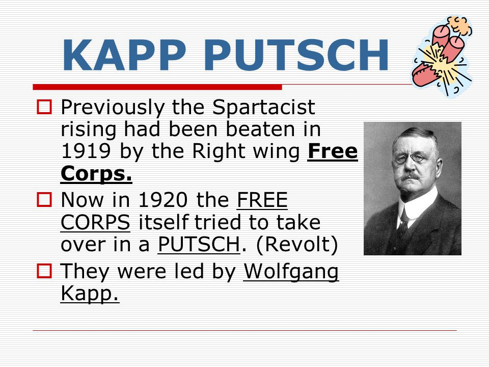 KAPP PUTSCH  Previously the Spartacist rising had been beaten in 1919 by the Right wing Free Corps.  Now in 1920 the FREE CORPS itself tried to take