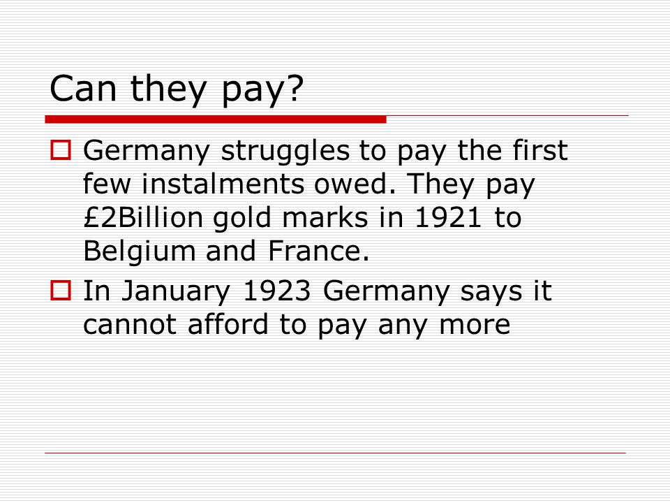 Can they pay?  Germany struggles to pay the first few instalments owed. They pay £2Billion gold marks in 1921 to Belgium and France.  In January 192