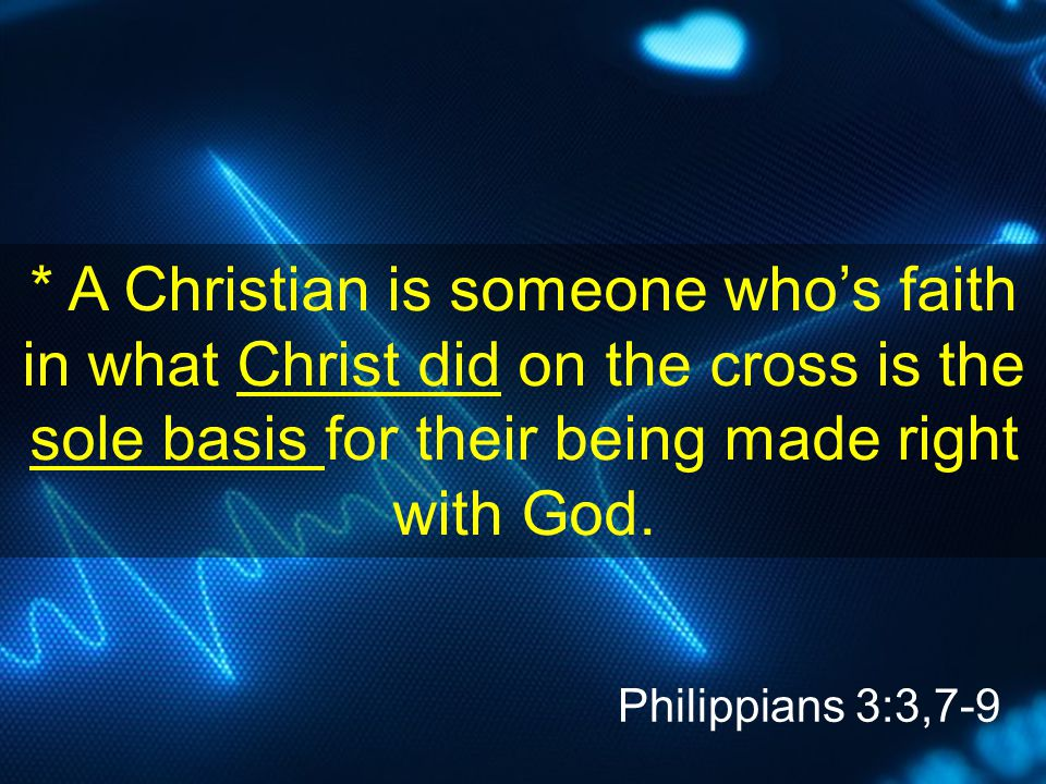 * A Christian is someone who's faith in what Christ did on the cross is the sole basis for their being made right with God. Philippians 3:3,7-9
