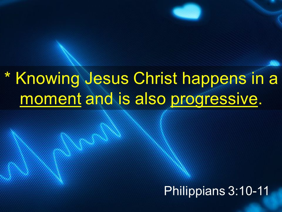* Knowing Jesus Christ happens in a moment and is also progressive. Philippians 3:10-11
