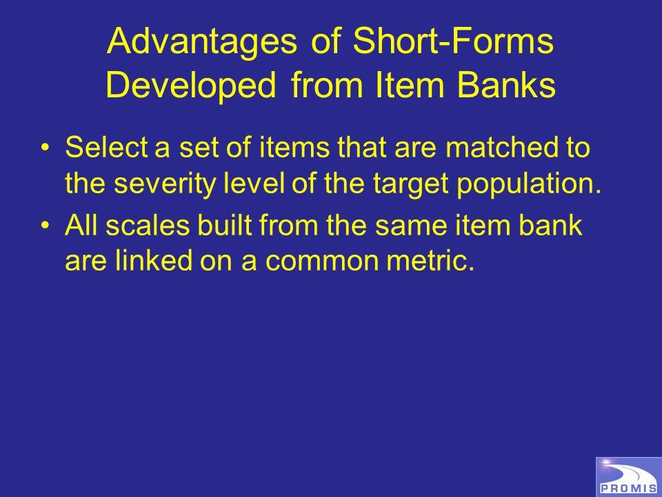 Advantages of Short-Forms Developed from Item Banks Select a set of items that are matched to the severity level of the target population.