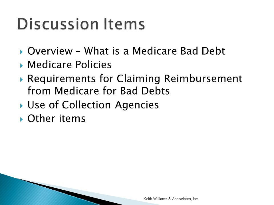  Overview – What is a Medicare Bad Debt  Medicare Policies  Requirements for Claiming Reimbursement from Medicare for Bad Debts  Use of Collection Agencies  Other items Keith Williams & Associates, Inc.