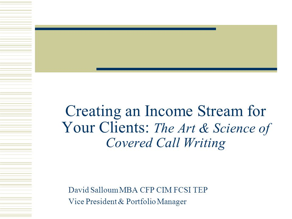 Creating an Income Stream for Your Clients: The Art & Science of Covered Call Writing David Salloum MBA CFP CIM FCSI TEP Vice President & Portfolio Manager