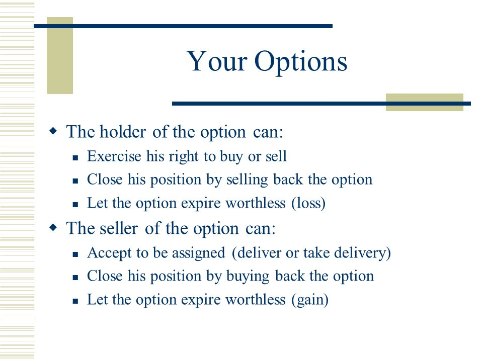 Your Options  The holder of the option can: Exercise his right to buy or sell Close his position by selling back the option Let the option expire worthless (loss)  The seller of the option can: Accept to be assigned (deliver or take delivery) Close his position by buying back the option Let the option expire worthless (gain)