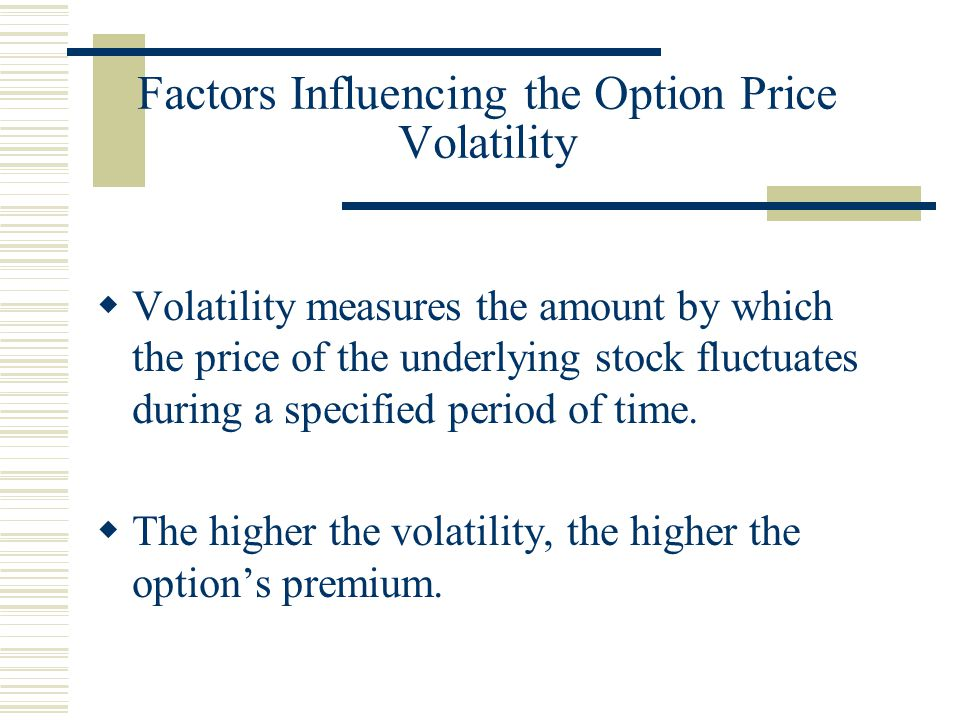 Factors Influencing the Option Price Volatility  Volatility measures the amount by which the price of the underlying stock fluctuates during a specified period of time.