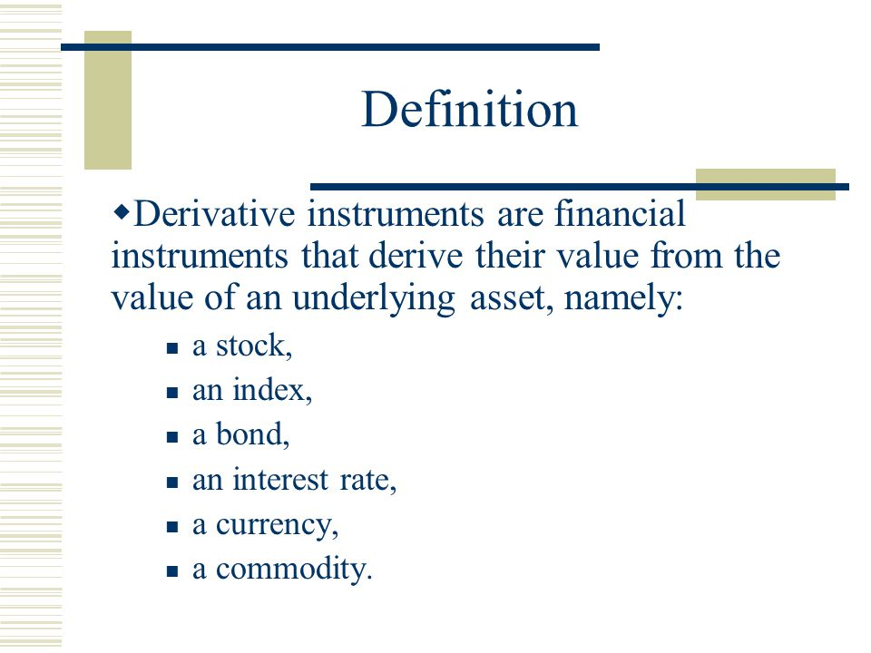 Definition  Derivative instruments are financial instruments that derive their value from the value of an underlying asset, namely: a stock, an index, a bond, an interest rate, a currency, a commodity.