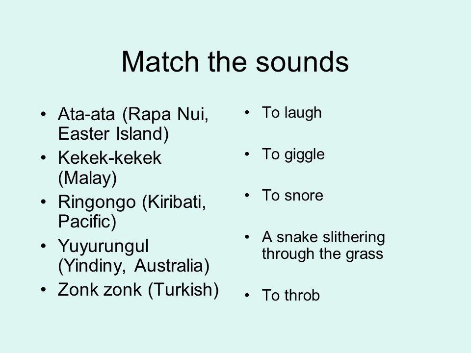 Match the sounds Ata-ata (Rapa Nui, Easter Island) Kekek-kekek (Malay) Ringongo (Kiribati, Pacific) Yuyurungul (Yindiny, Australia) Zonk zonk (Turkish) To throb To snore To laugh To giggle The noise of a snake slithering through the grass