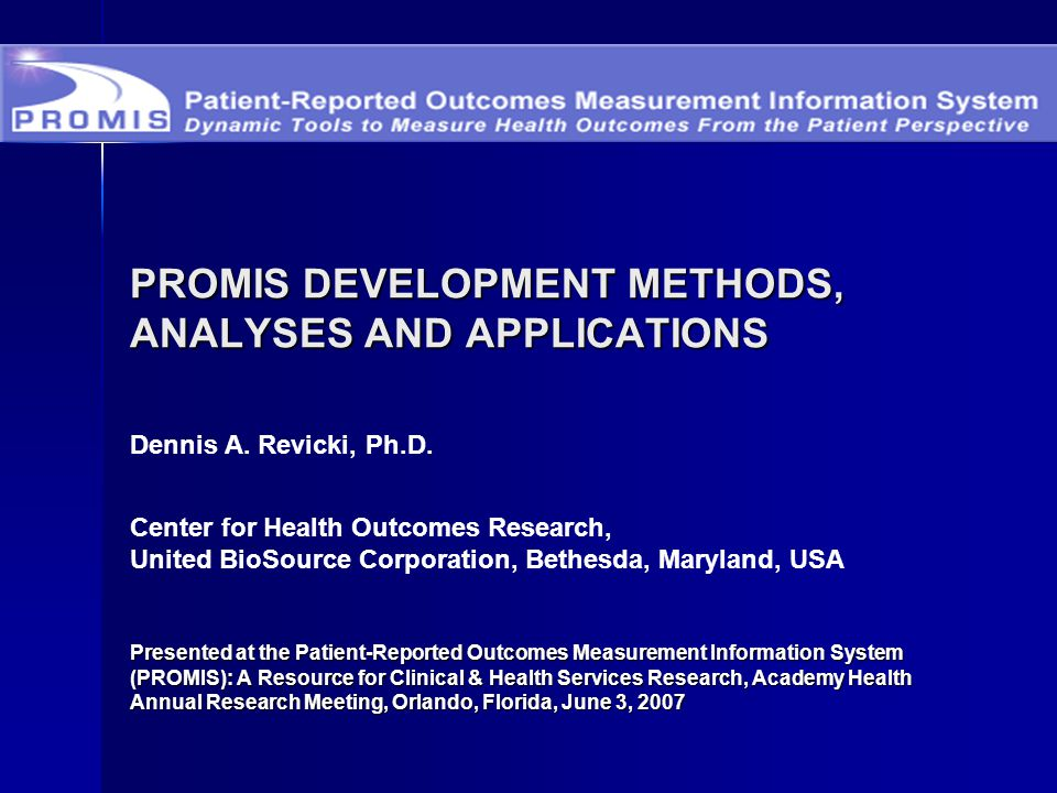 PROMIS DEVELOPMENT METHODS, ANALYSES AND APPLICATIONS Presented at the Patient-Reported Outcomes Measurement Information System (PROMIS): A Resource f