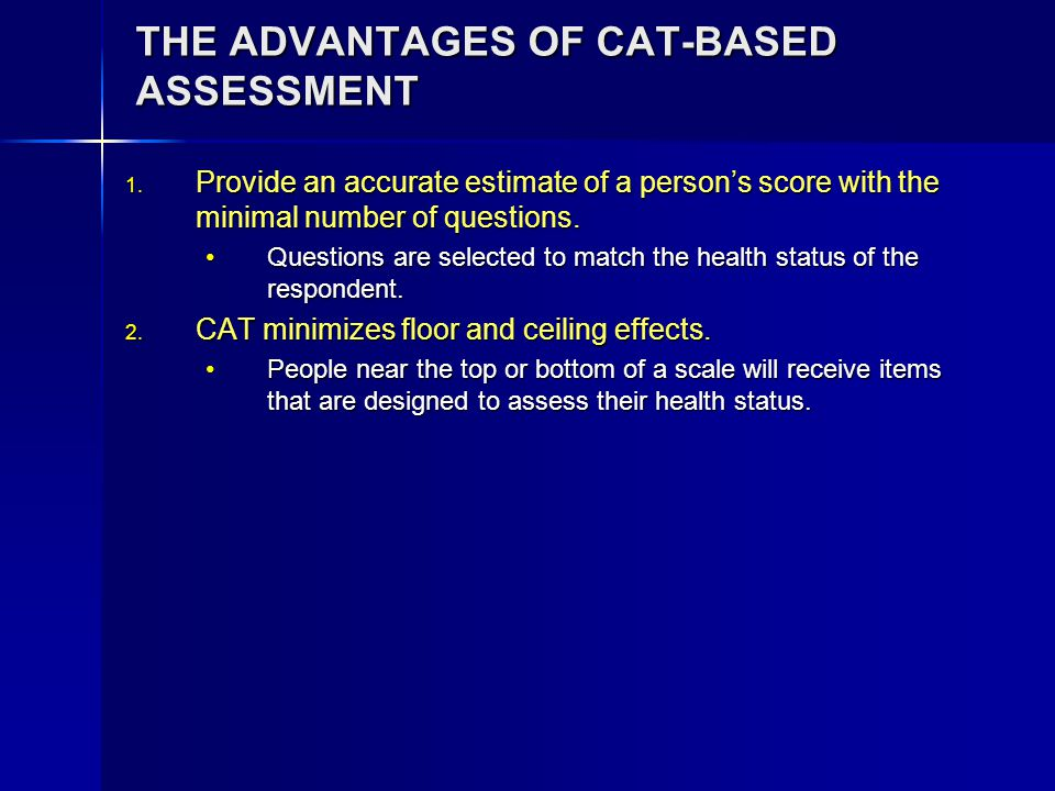 THE ADVANTAGES OF CAT-BASED ASSESSMENT 1. Provide an accurate estimate of a person's score with the minimal number of questions. Questions are selecte