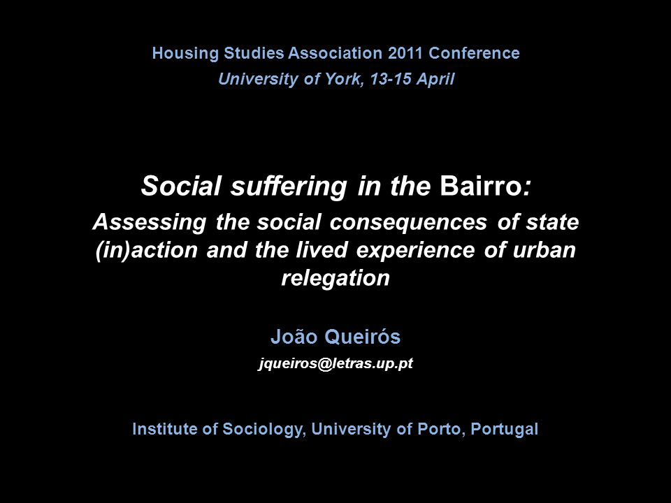 Social suffering in the Bairro: Assessing the social consequences of state (in)action and the lived experience of urban relegation Housing Studies Association 2011 Conference University of York, 13-15 April João Queirós jqueiros@letras.up.pt Institute of Sociology, University of Porto, Portugal