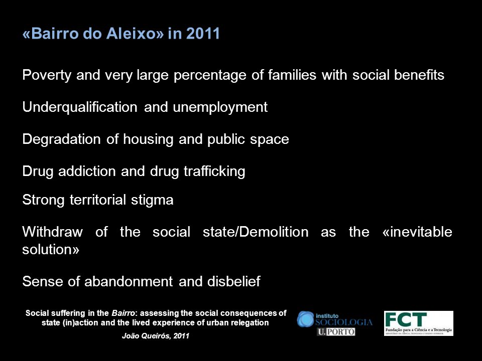 Social suffering in the Bairro: assessing the social consequences of state (in)action and the lived experience of urban relegation João Queirós, 2011 «Bairro do Aleixo» in 2011 Poverty and very large percentage of families with social benefits Underqualification and unemployment Degradation of housing and public space Drug addiction and drug trafficking Strong territorial stigma Withdraw of the social state/Demolition as the «inevitable solution» Sense of abandonment and disbelief