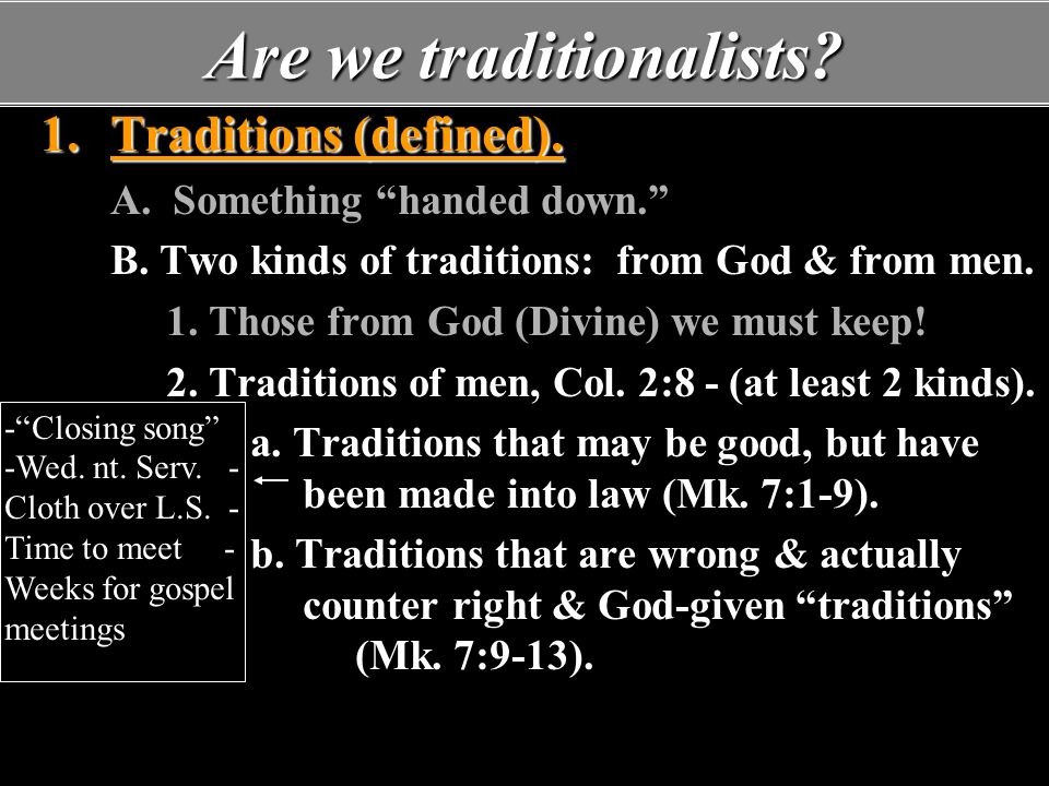 """Are we traditionalists? 1.Traditions (defined). A. Something """"handed down."""" B. Two kinds of traditions: from God & from men. 1. Those from God (Divine"""