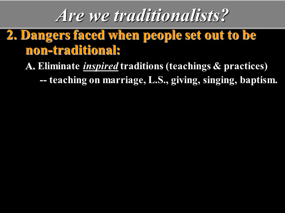 Are we traditionalists. 2. Dangers faced when people set out to be non-traditional: A.