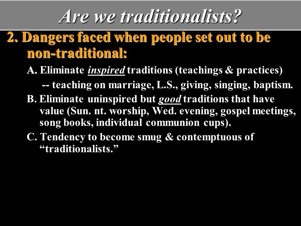 Are we traditionalists? 2. Dangers faced when people set out to be non-traditional: A. A. Eliminate inspired traditions (teachings & practices) -- tea