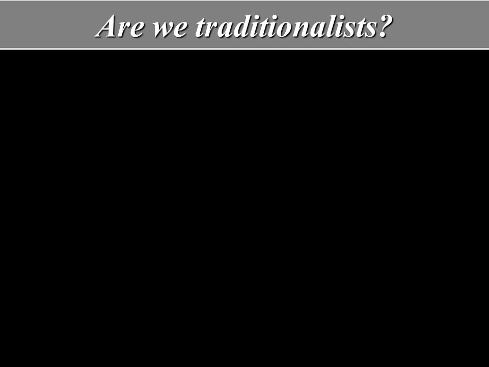 Are we traditionalists.Yes, if we refer to God's traditions.