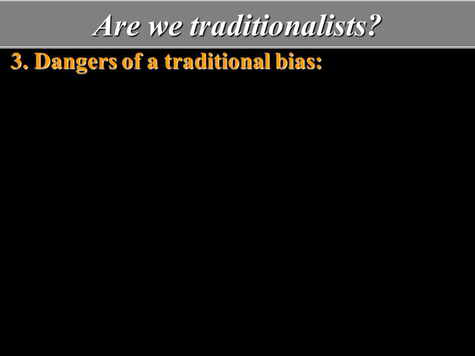 Are we traditionalists. 3. Dangers of a traditional bias: A.