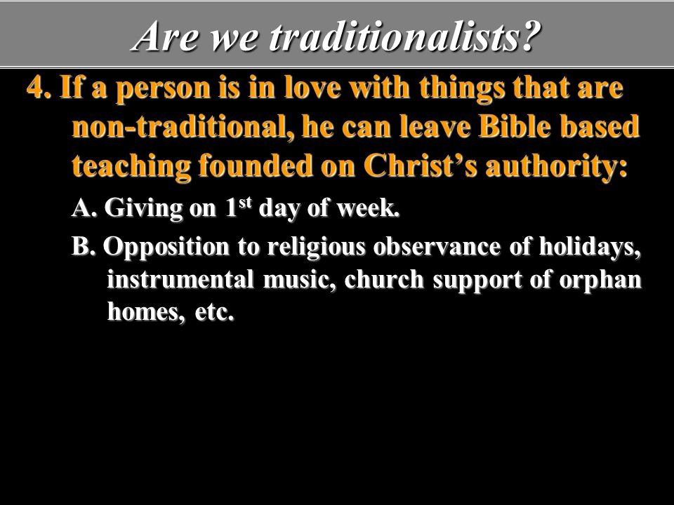 Are we traditionalists? 4. If a person is in love with things that are non-traditional, he can leave Bible based teaching founded on Christ's authorit