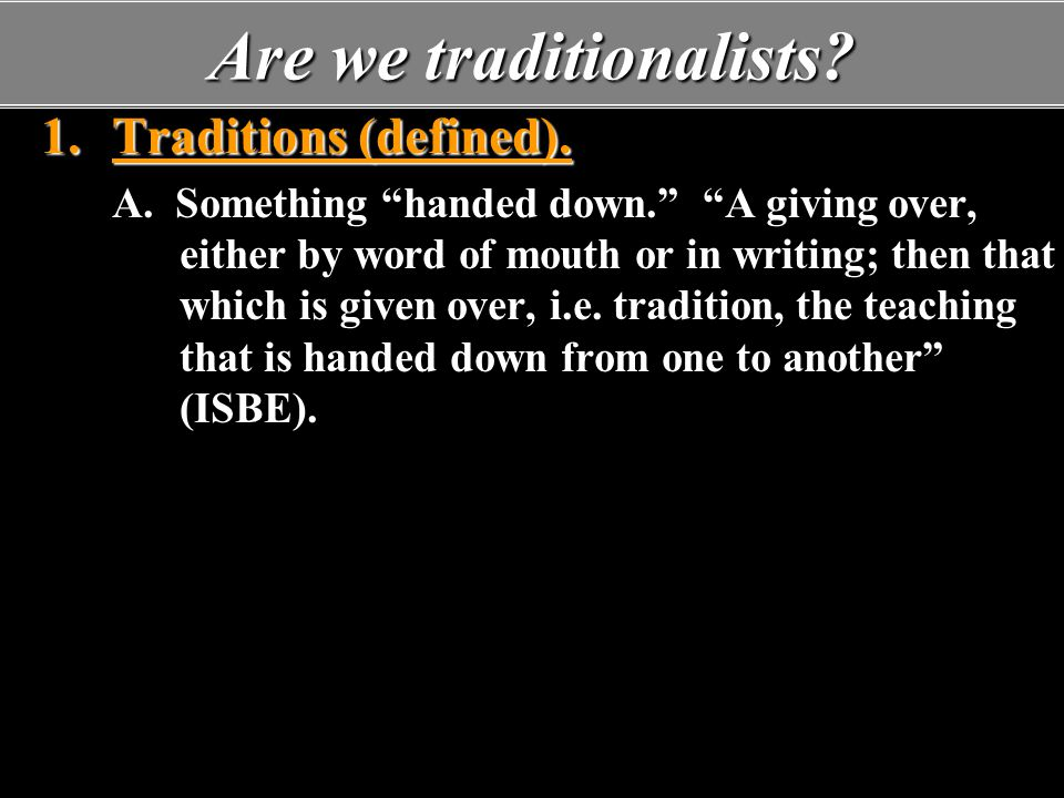 """1.Traditions (defined). A. Something """"handed down."""" """"A giving over, either by word of mouth or in writing; then that which is given over, i.e. traditi"""