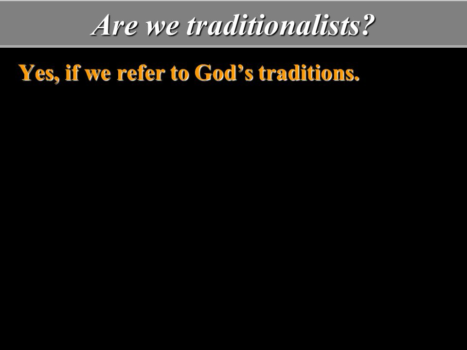 Are we traditionalists. Yes, if we refer to God's traditions.