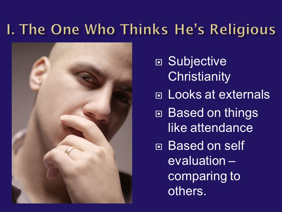  Subjective Christianity  Looks at externals  Based on things like attendance  Based on self evaluation – comparing to others.