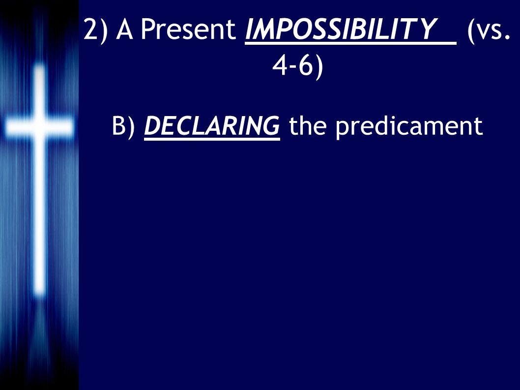 2) A Present IMPOSSIBILITY (vs. 4-6) B) DECLARING the predicament