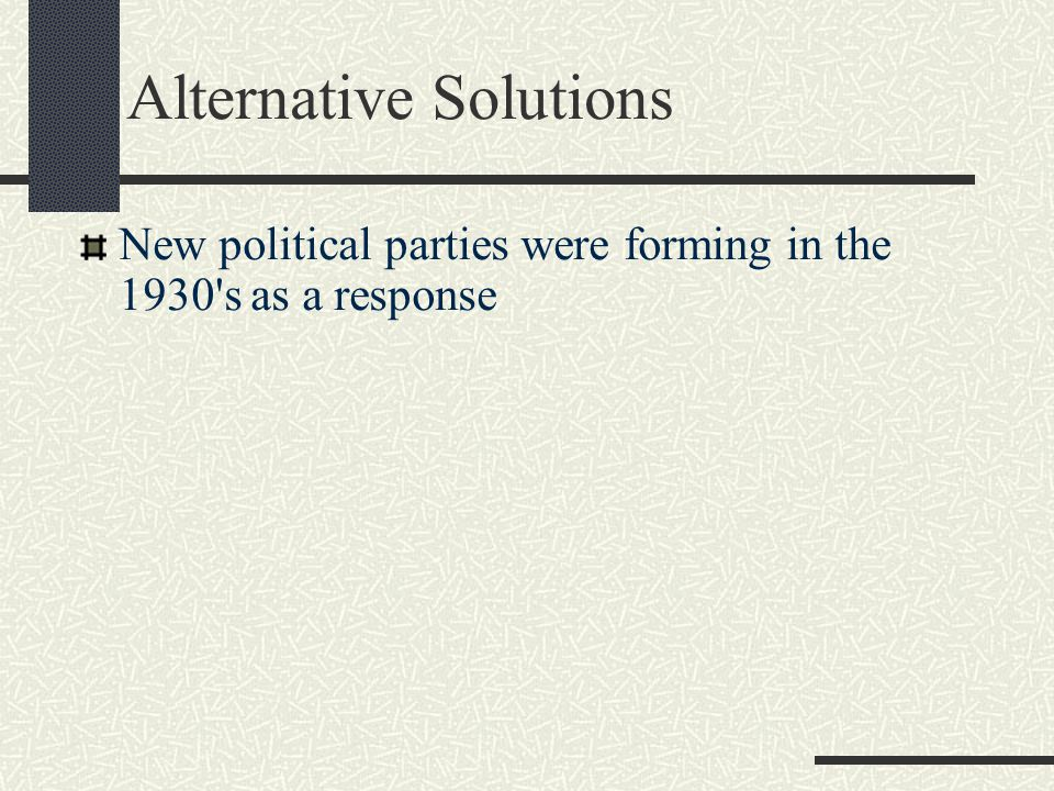 Alternative Solutions New political parties were forming in the 1930 s as a response