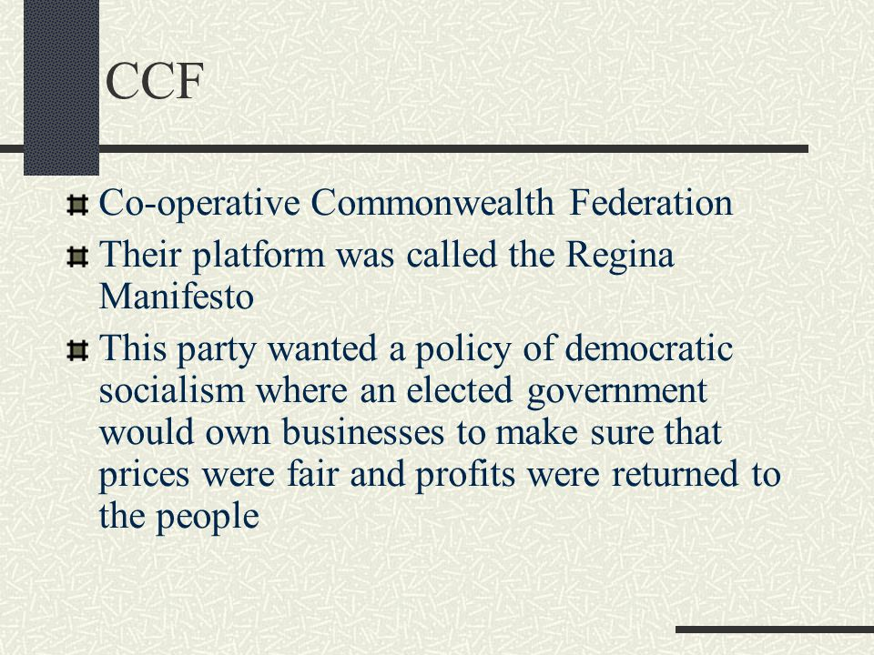 CCF Co-operative Commonwealth Federation Their platform was called the Regina Manifesto This party wanted a policy of democratic socialism where an elected government would own businesses to make sure that prices were fair and profits were returned to the people