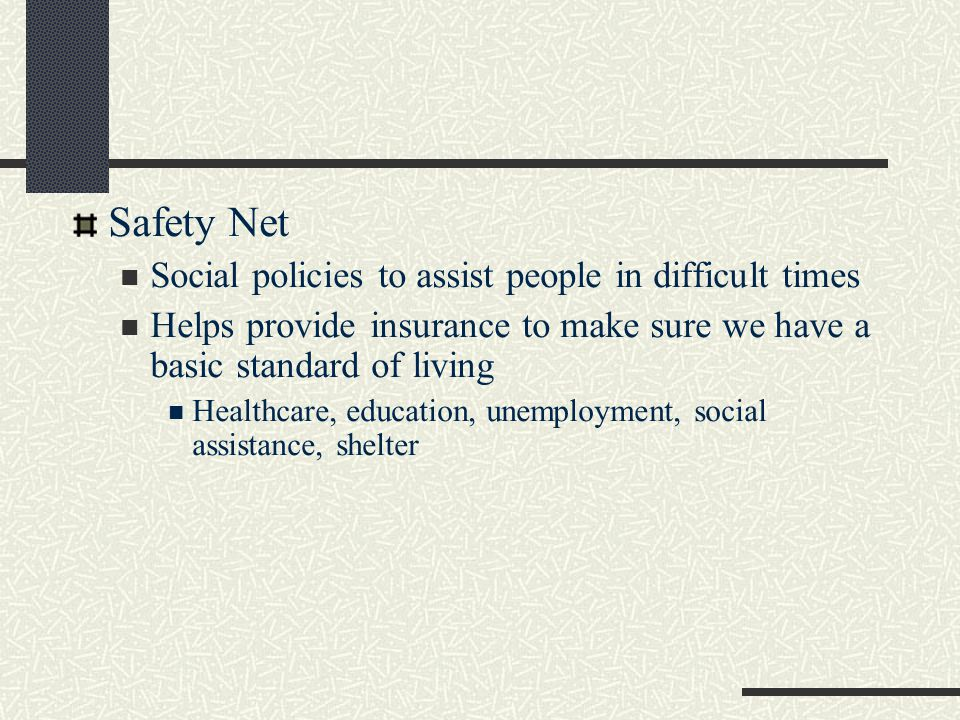 Safety Net Social policies to assist people in difficult times Helps provide insurance to make sure we have a basic standard of living Healthcare, education, unemployment, social assistance, shelter