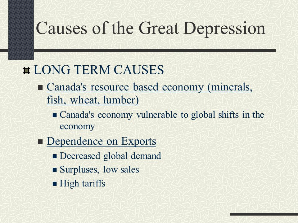 Causes of the Great Depression LONG TERM CAUSES Canada s resource based economy (minerals, fish, wheat, lumber) Canada s economy vulnerable to global shifts in the economy Dependence on Exports Decreased global demand Surpluses, low sales High tariffs