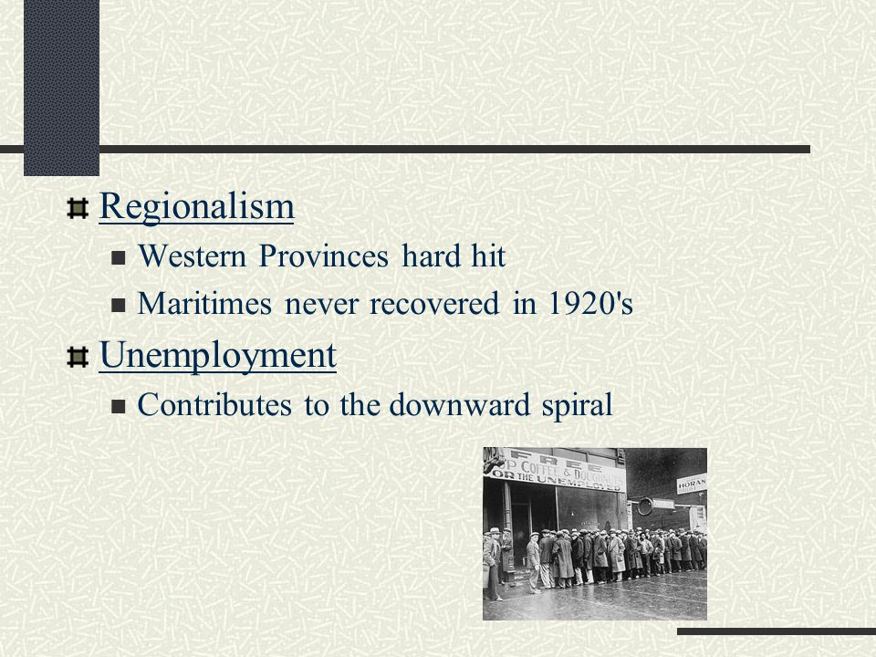 Regionalism Western Provinces hard hit Maritimes never recovered in 1920 s Unemployment Contributes to the downward spiral