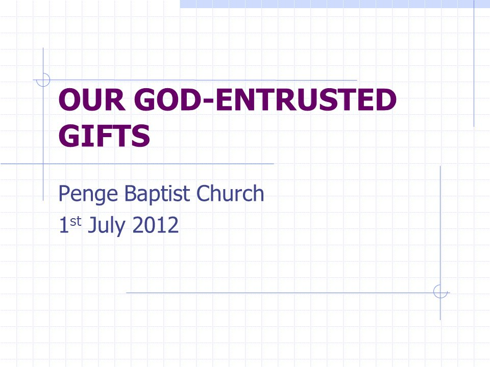 OUR GOD-ENTRUSTED GIFTS Penge Baptist Church 1 st July 2012