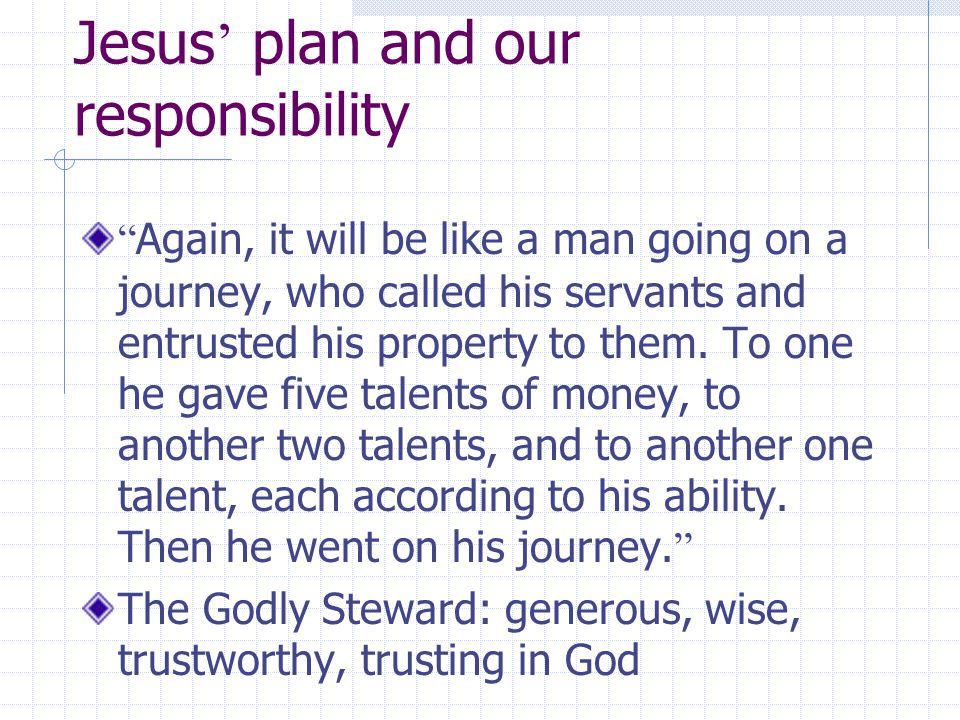 Jesus ' plan and our responsibility Again, it will be like a man going on a journey, who called his servants and entrusted his property to them.