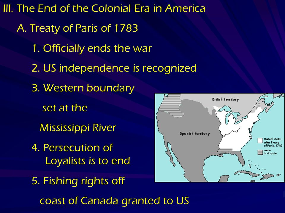 III. The End of the Colonial Era in America A. Treaty of Paris of 1783 1. Officially ends the war 2. US independence is recognized 3. Western boundary