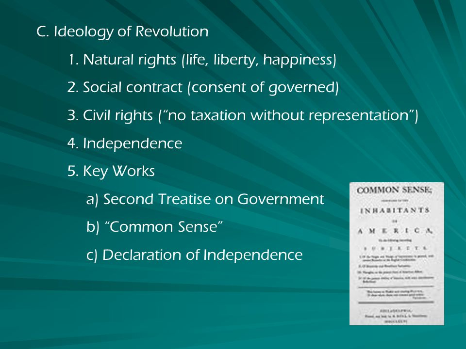C.Ideology of Revolution 1. Natural rights (life, liberty, happiness) 2.