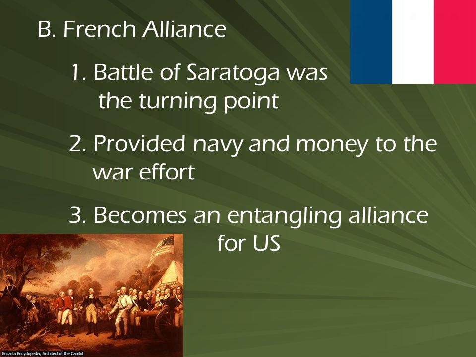 B. French Alliance 1. Battle of Saratoga was the turning point 2. Provided navy and money to the war effort 3. Becomes an entangling alliance for US