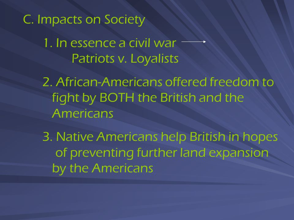 C. Impacts on Society 1. In essence a civil war Patriots v. Loyalists 2. African-Americans offered freedom to fight by BOTH the British and the Americ