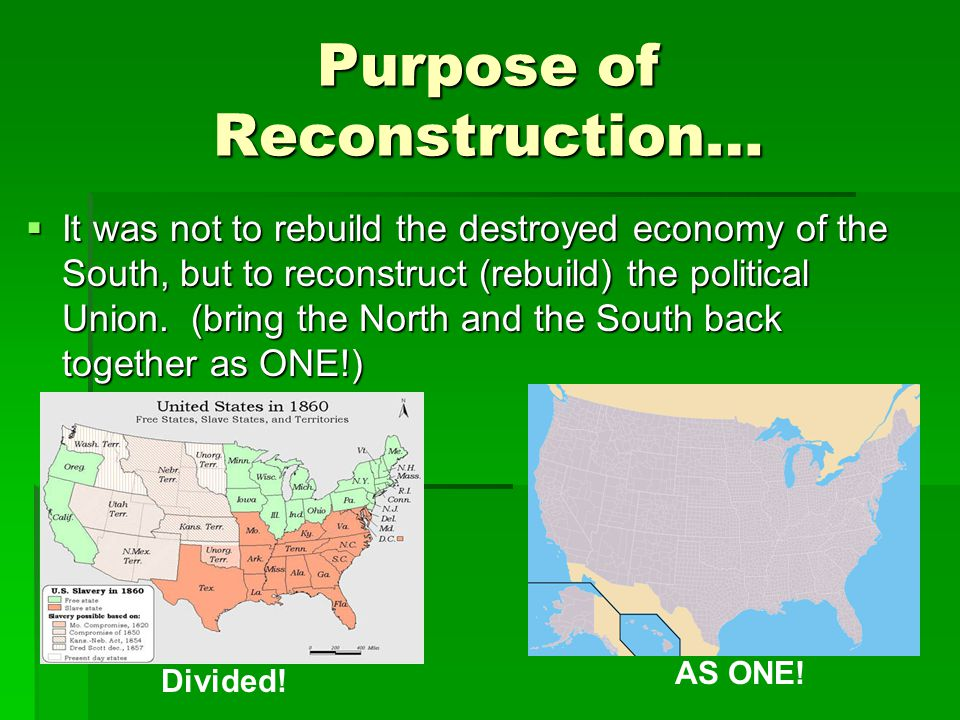 Purpose of Reconstruction…  It was not to rebuild the destroyed economy of the South, but to reconstruct (rebuild) the political Union.